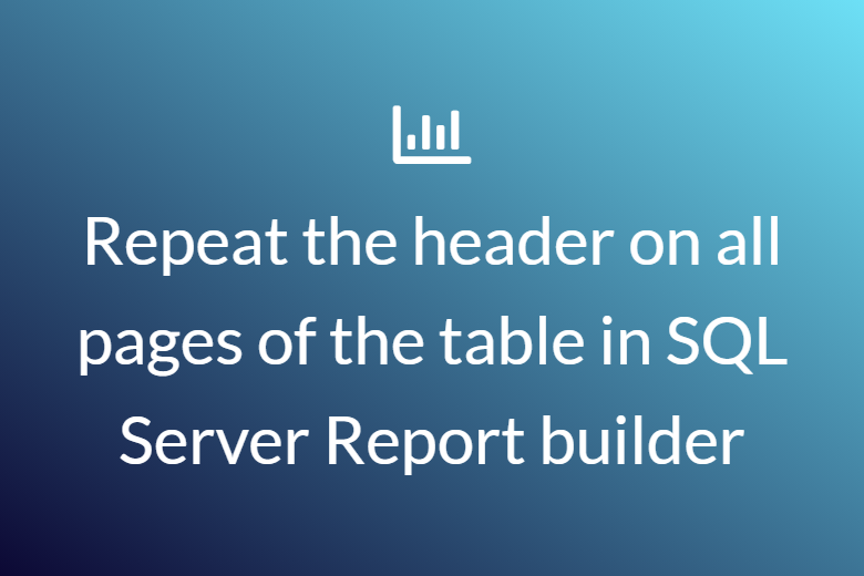 Repeat the header on all pages of the table in SQL Server Report builder